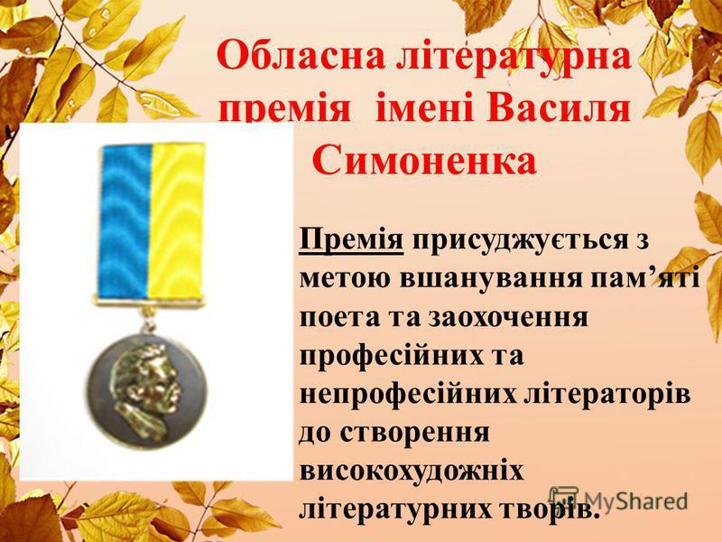 Обласна літературна премія імені Василя Симоненка Премія присуджується з метою вшанування памяті поета та заохочення професійних та непрофесійних літераторів до створення високохудожніх літературних творів.