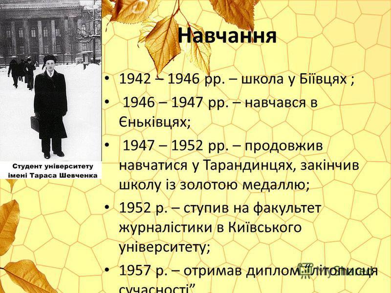 Навчання 1942 – 1946 рр. – школа у Бiïвцях ; 1946 – 1947 рр. – навчався в Єнькiвцях; 1947 – 1952 рр. – продовжив навчатися у Тарандинцях, закінчив школу із золотою медаллю; 1952 р. – ступив на факультет журналістики в Київського університету; 1957 р.