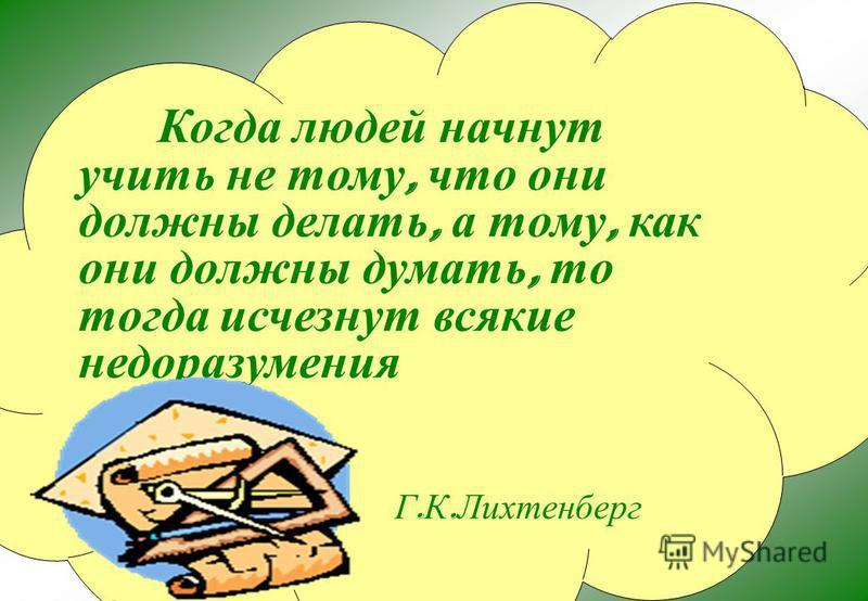 Когда людей начнут учить не тому, что они должны делать, а тому, как они должны думать, то тогда исчезнут всякие недоразумения Г. К. Лихтенберг