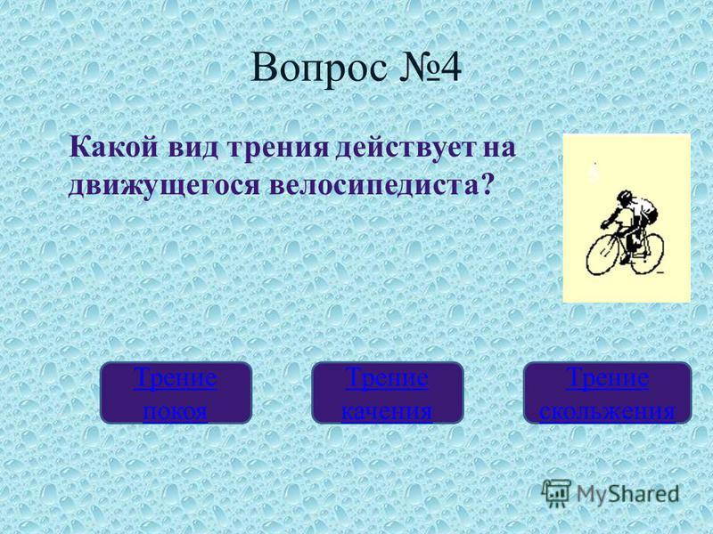 Вопрос 4 Трение покоя Трение качения Трение скольжения Какой вид трения действует на движущегося велосипедиста?