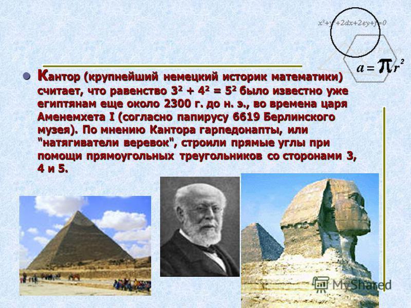 К антор (крупнейший немецкий историк математики) считает, что равенство 3 2 + 4 2 = 5 2 было известно уже египтянам еще около 2300 г. до н. э., во времена царя Аменемхета I (согласно папирусу 6619 Берлинского музея). По мнению Кантора гарпедонапты, и
