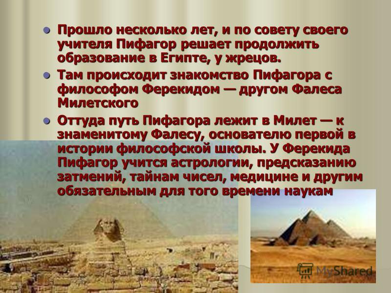 Прошло несколько лет, и по совету своего учителя Пифагор решает продолжить образование в Египте, у жрецов. Прошло несколько лет, и по совету своего учителя Пифагор решает продолжить образование в Египте, у жрецов. Там происходит знакомство Пифагора с