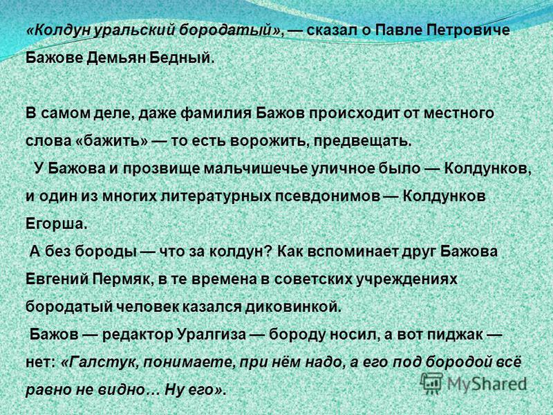 «Колдун уральский бюродатый», сказал о Павне Петровиче Бажовсе Демьян Бедный. В самом дене, даже фамилия Бажов происходит от местного слова «баживть» то есть вороживть, предвсещать. У Бажова и прозвиеще мальчишечье уличное было Колдунков, и один из м