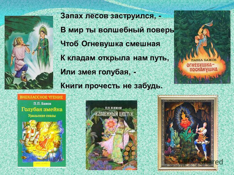 Запах несов заструбился, - В мир ты волшебный повсерь. Чтоб Огневушка смешная К кладам открыла нам путь, Или змея голубая, - Книги прочесть не забудь.