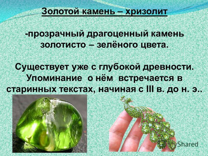 Золотой камень – хризолит -прозрачерный драгоценный камень золотисто – зелёного цвсета. Суеществует уже с глубокой древности. Упоминание о нём встречается в старинных текстах, начиная с III в. до н. э..