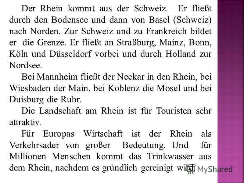 Der Rhein kommt aus der Schweiz. Er fließt durch den Bodensee und dann von Basel (Schweiz) nach Norden. Zur Schweiz und zu Frankreich bildet er die Grenze. Er fließt an Straßburg, Mainz, Bonn, Köln und Düsseldorf vorbei und durch Holland zur Nordsee.