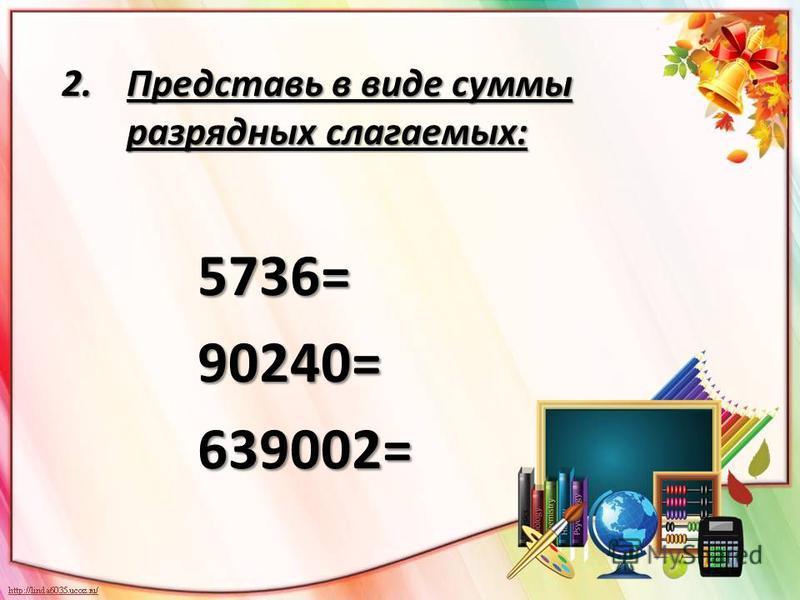 2. Представь в виде суммы разрядных слагаемых: 5736= 90240= 90240= 639002= 639002=