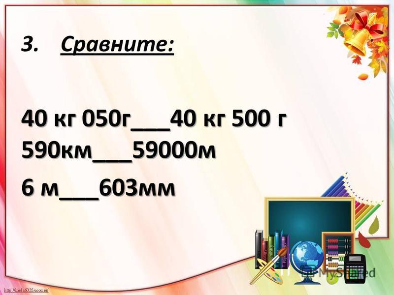 3.Сравните: 40 кг 050 г___40 кг 500 г 590 км___59000 м 6 м___603 мм