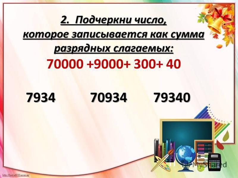 2. Подчеркни число, которое записывается как сумма разрядных слагаемых: 2. Подчеркни число, которое записывается как сумма разрядных слагаемых: 70000 +9000+ 300+ 40 7934 70934 79340