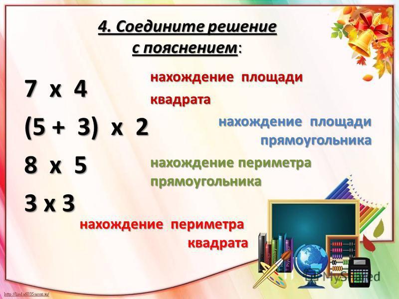 4. Соедините решение с пояснением: 7 х 4 (5 + 3) х 2 8 х 5 3 х 3 нахождение площади квадрата нахождение площади прямоугольника нахождение площади прямоугольника нахождение периметра прямоугольника нахождение периметра квадрата