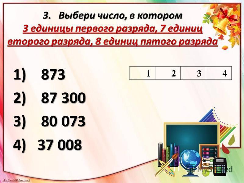 3. Выбери число, в котором 3 единицы первого разряда, 7 единиц второго разряда, 8 единиц пятого разряда 1) 873 2) 87 300 3) 80 073 4)37 008 1234