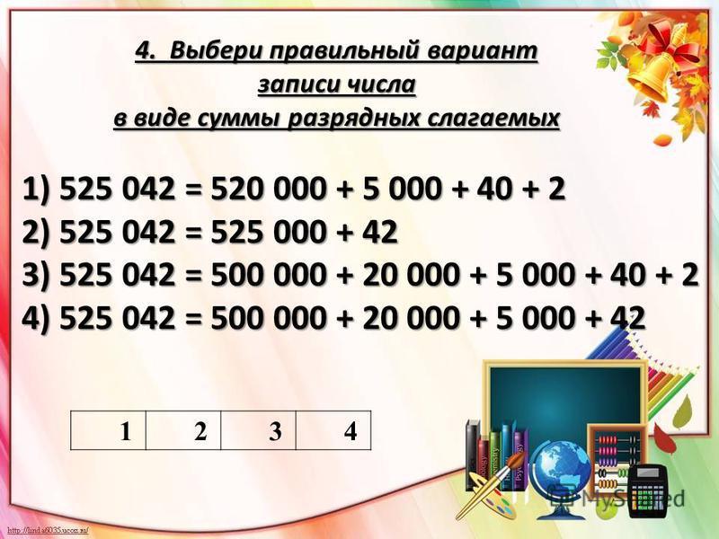 4. Выбери правильный вариант записи числа в виде суммы разрядных слагаемых 1234 1) 525 042 = 520 000 + 5 000 + 40 + 2 2) 525 042 = 525 000 + 42 3) 525 042 = 500 000 + 20 000 + 5 000 + 40 + 2 4) 525 042 = 500 000 + 20 000 + 5 000 + 42