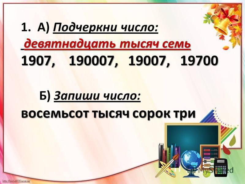 1. А) Подчеркни число: девятнадцать тысяч семь 1907, 190007, 19007, 19700 Б) Запиши число: восемьсот тысяч сорок три