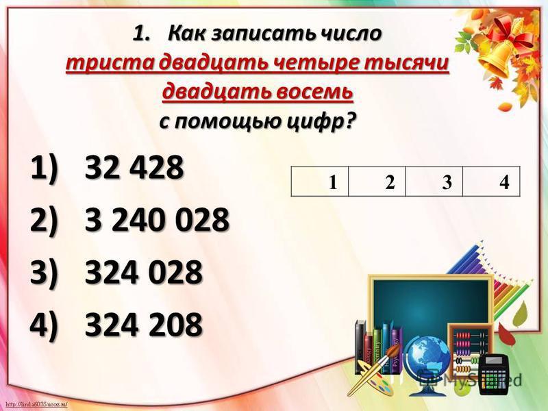 1. Как записать число триста двадцать четыре тысячи двадцать восемь с помощью цифр? 1)32 428 2)3 240 028 3) 324 028 4) 324 208 1234