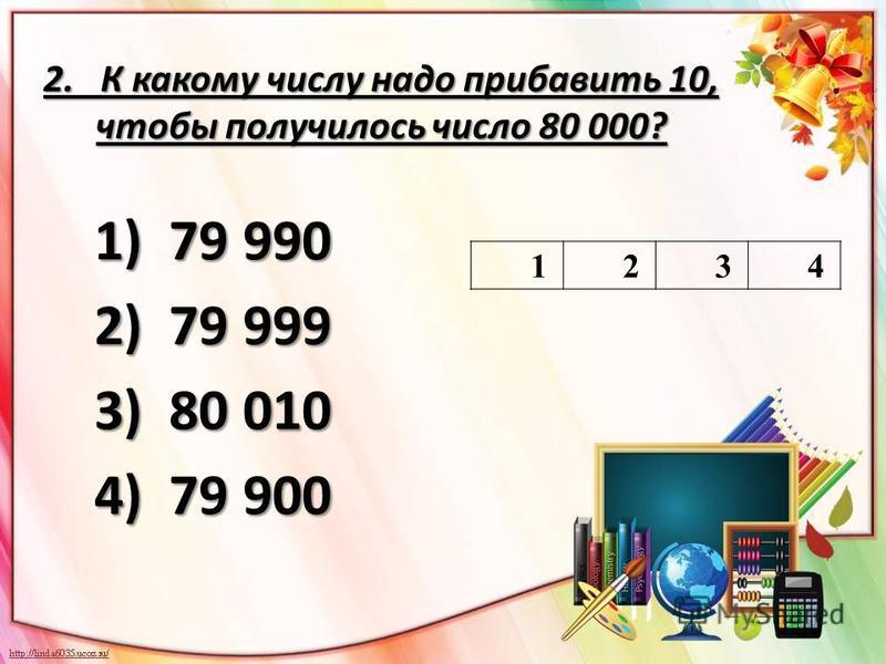 2. К какому числу надо прибавить 10, чтобы получилось число 80 000? 1) 79 990 2) 79 999 3) 80 010 4) 79 900 1234