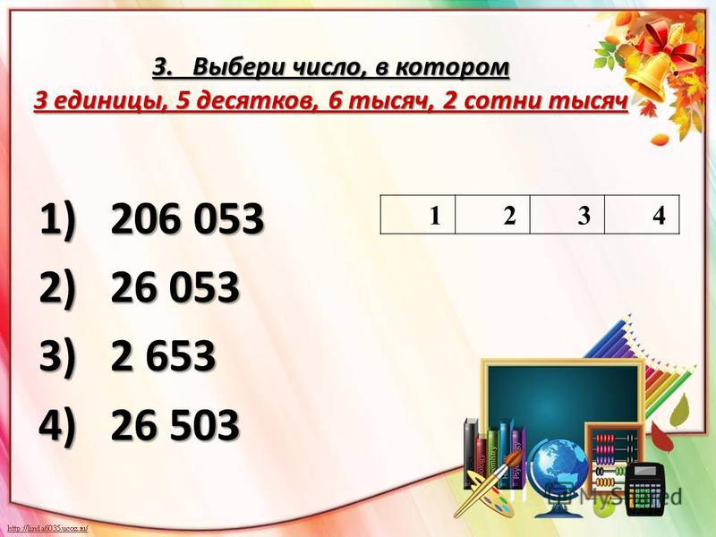 3. Выбери число, в котором 3 единицы, 5 десятков, 6 тысяч, 2 сотни тысяч 1)206 053 2)26 053 3)2 653 4)26 503 1234