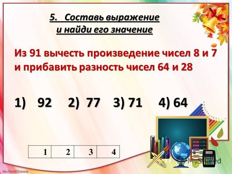 5. Составь выражение и найди его значение Из 91 вычесть произведение чисел 8 и 7 и прибавить разность чисел 64 и 28 1)92 2) 77 3) 71 4) 64 1234