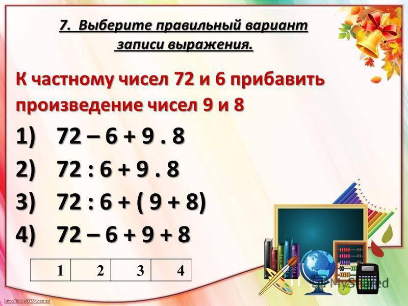 7. Выберите правильный вариант записи выражения. К частному чисел 72 и 6 прибавить произведение чисел 9 и 8 1)72 – 6 + 9. 8 2)72 : 6 + 9. 8 3)72 : 6 + ( 9 + 8) 4)72 – 6 + 9 + 8 1234