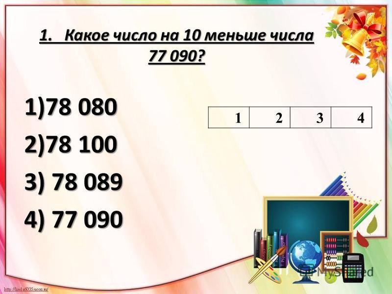 1. Какое число на 10 меньше числа 77 090? 1)78 080 2)78 100 3) 78 089 4) 77 090 1234