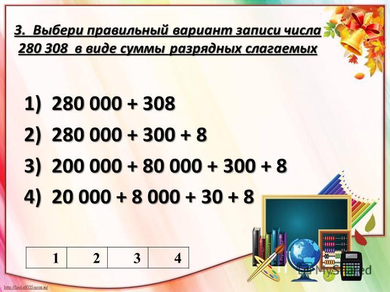 3. Выбери правильный вариант записи числа 280 308 в виде суммы разрядных слагаемых 1) 280 000 + 308 2) 280 000 + 300 + 8 3) 200 000 + 80 000 + 300 + 8 4) 20 000 + 8 000 + 30 + 8 1234