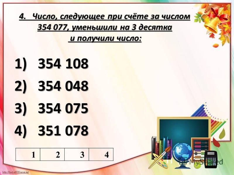4. Число, следующее при счёте за числом 354 077, уменьшили на 3 десятка и получили число: 1)354 108 2)354 048 3)354 075 4)351 078 1234