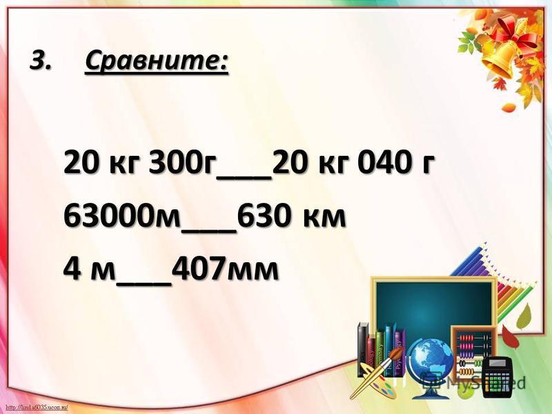 3.Сравните: 20 кг 300 г___20 кг 040 г 63000 м___630 км 63000 м___630 км 4 м___407 мм 4 м___407 мм
