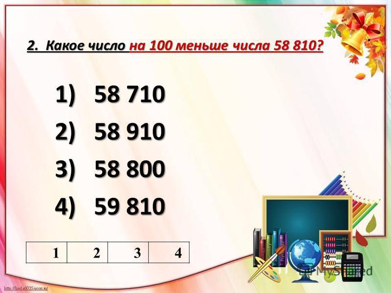 2. Какое число на 100 меньше числа 58 810? 1)58 710 2)58 910 3)58 800 4)59 810 1234