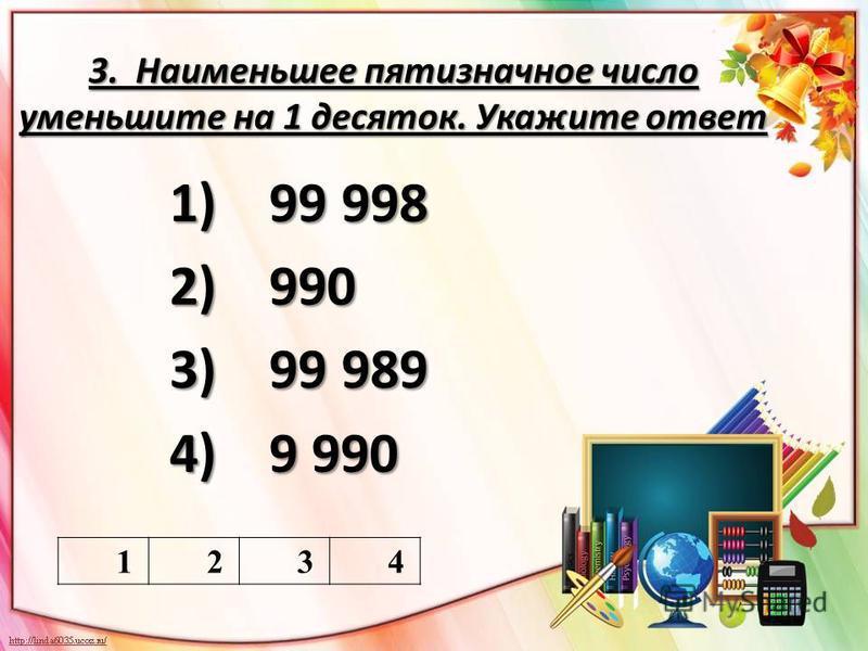 3. Наименьшее пятизначное число уменьшите на 1 десяток. Укажите ответ 1) 99 998 2) 990 3) 99 989 4) 9 990 1234