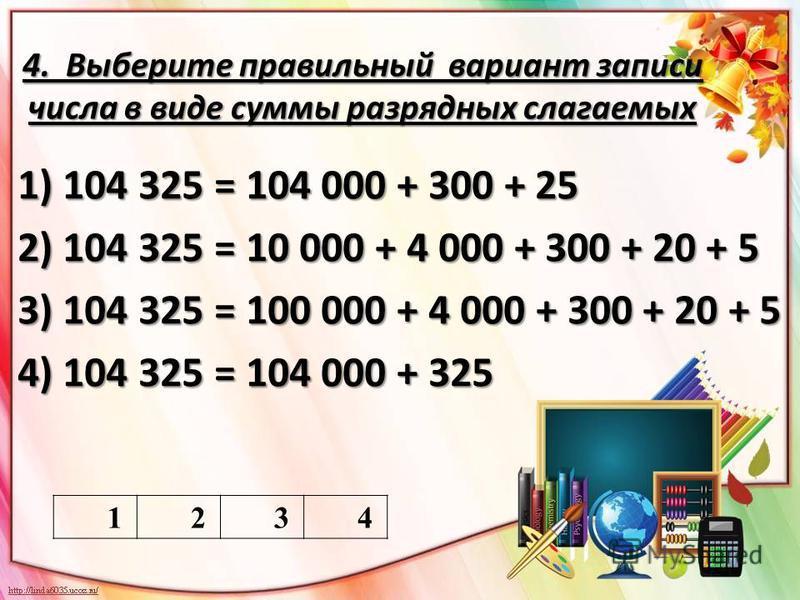4. Выберите правильный вариант записи числа в виде суммы разрядных слагаемых 1) 104 325 = 104 000 + 300 + 25 2) 104 325 = 10 000 + 4 000 + 300 + 20 + 5 3) 104 325 = 100 000 + 4 000 + 300 + 20 + 5 4) 104 325 = 104 000 + 325 1234
