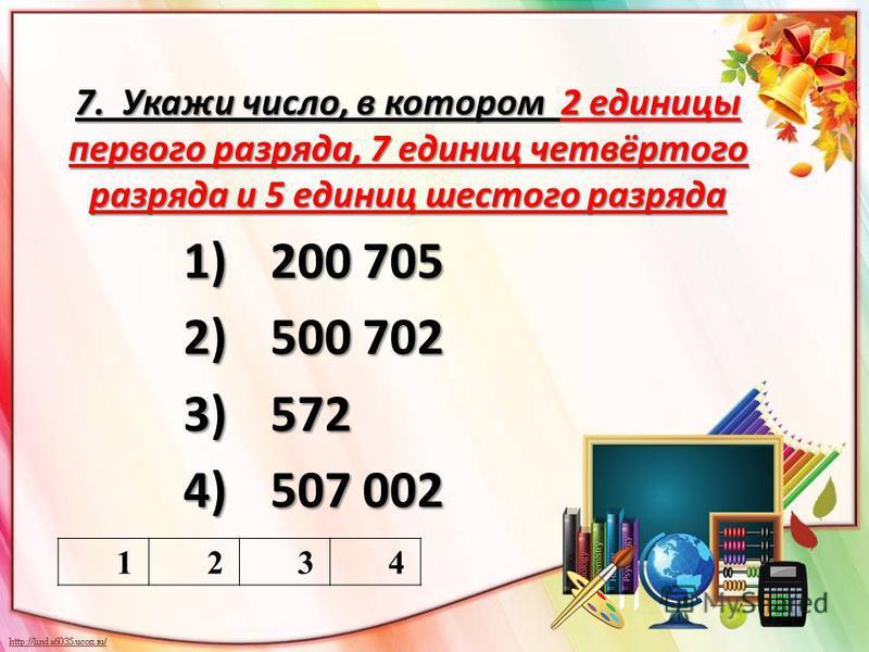 7. Укажи число, в котором 2 единицы первого разряда, 7 единиц четвёртого разряда и 5 единиц шестого разряда 1)200 705 2)500 702 3)572 4)507 002 1234