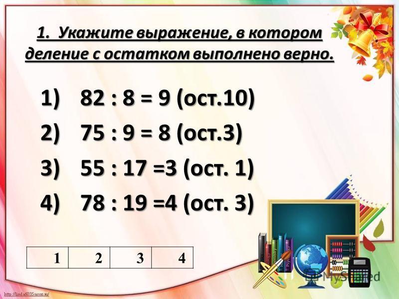 1. Укажите выражение, в котором деление с остатком выполнено верно. 1)82 : 8 = 9 (ост.10) 2)75 : 9 = 8 (ост.3) 3)55 : 17 =3 (ост. 1) 4)78 : 19 =4 (ост. 3) 1234