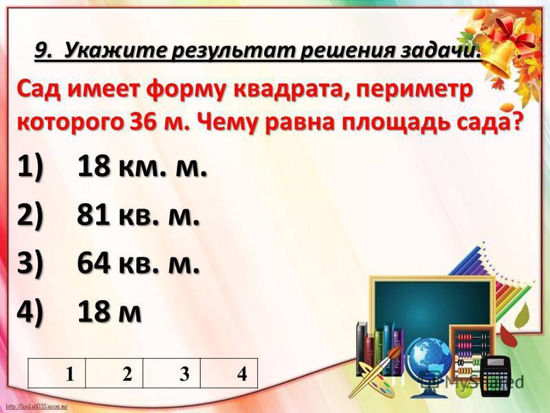9. Укажите результат решения задачи. Сад имеет форму квадрата, периметр которого 36 м. Чему равна площадь сада? 1) 18 км. м. 2) 81 кв. м. 3) 64 кв. м. 4) 18 м 1234