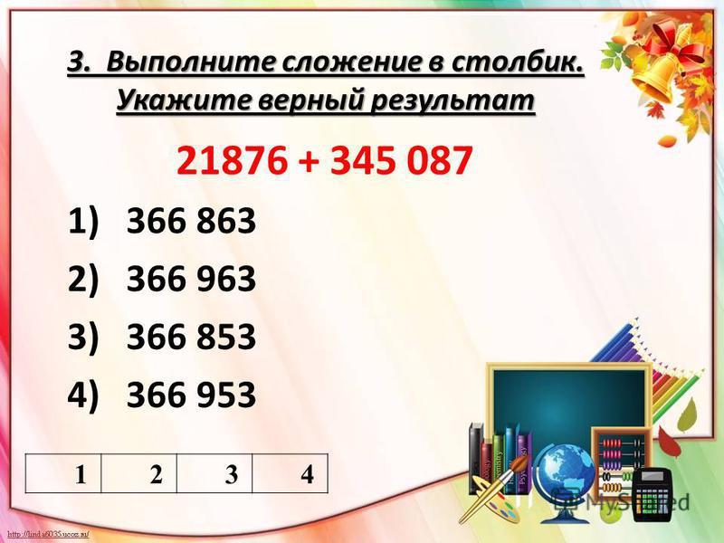3. Выполните сложение в столбик. Укажите верный результат 1234 21876 + 345 087 1)366 863 2)366 963 3)366 853 4)366 953
