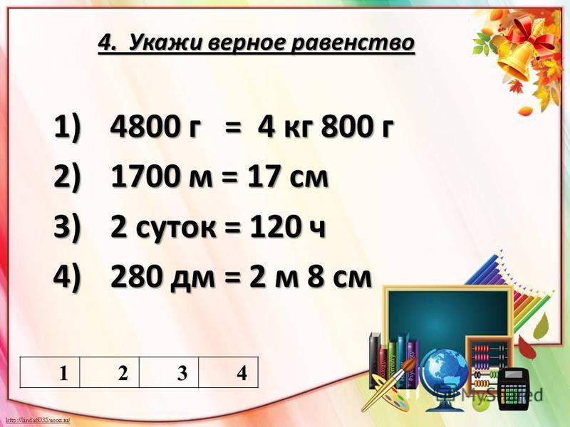4. Укажи верное равенство 1234 1)4800 г = 4 кг 800 г 2)1700 м = 17 см 3)2 суток = 120 ч 4)280 дм = 2 м 8 см