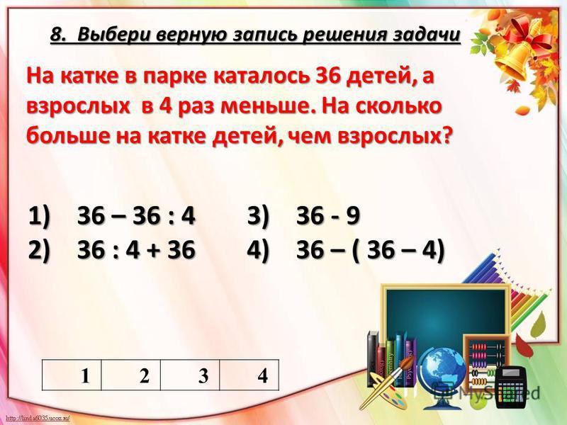 8. Выбери верную запись решения задачи 1234 На катке в парке каталось 36 детей, а взрослых в 4 раз меньше. На сколько больше на катке детей, чем взрослых? 1) 36 – 36 : 4 3) 36 - 9 2) 36 : 4 + 36 4) 36 – ( 36 – 4)