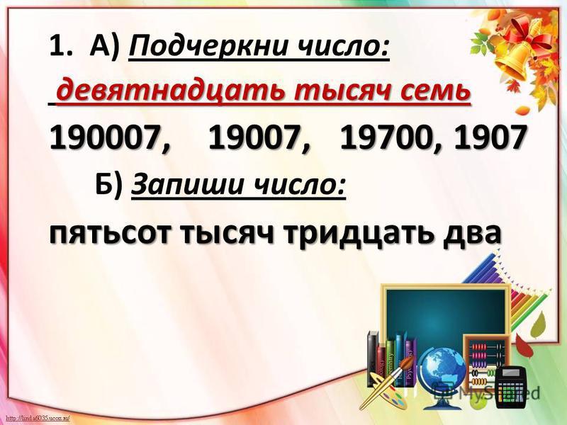 1. А) Подчеркни число: девятнадцать тысяч семь 190007, 19007, 19700, 1907 Б) Запиши число: пятьсот тысяч тридцать два