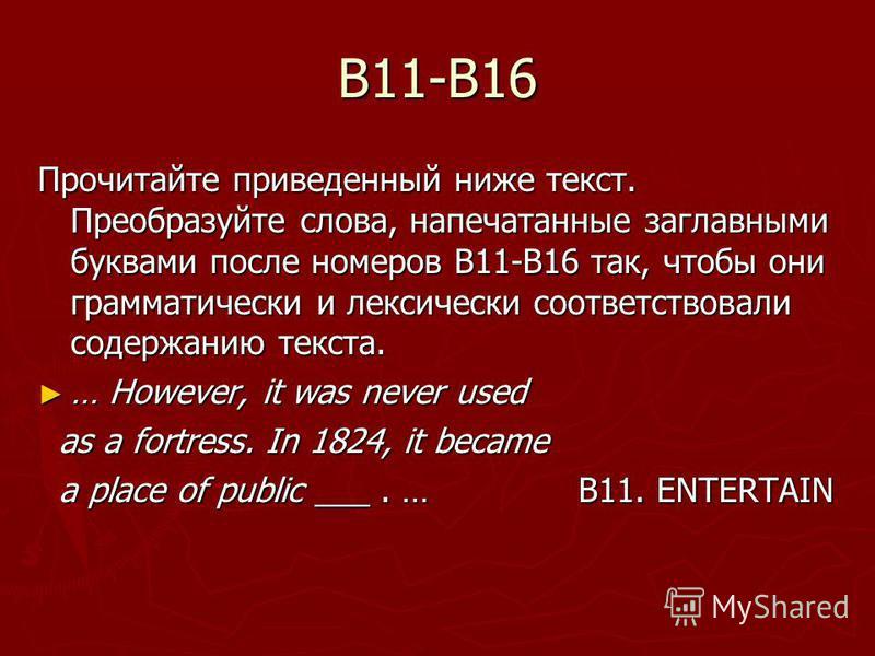 B11-B16 Прочитайте приведенный ниже текст. Преобразуйте слова, напечатанные заглавными буквами после номеров В11-В16 так, чтобы они грамматически и лексически соответствовали содержанию текста. … However, it was never used … However, it was never use