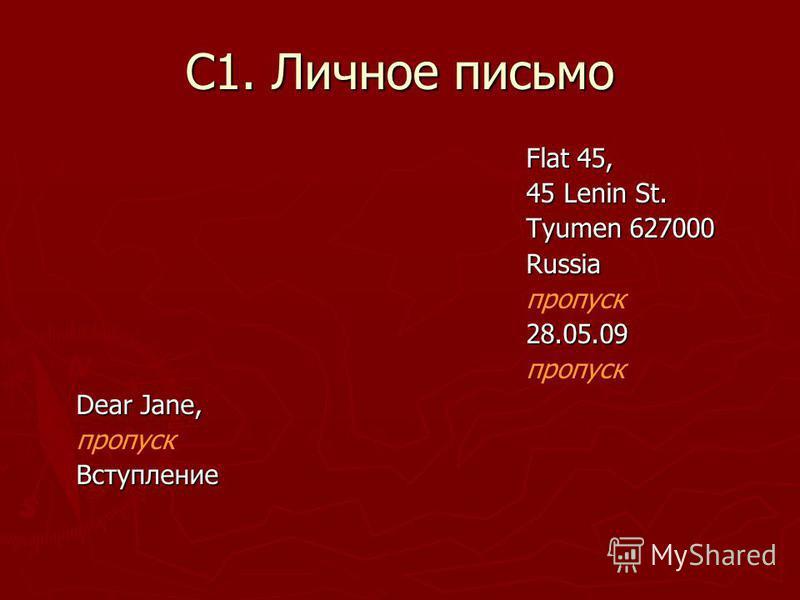 С1. Личное письмо Flat 45, Flat 45, 45 Lenin St. 45 Lenin St. Tyumen 627000 Tyumen 627000 Russia Russia пропуск 28.05.09 28.05.09 пропуск Dear Jane, Dear Jane, пропуск Вступление Вступление
