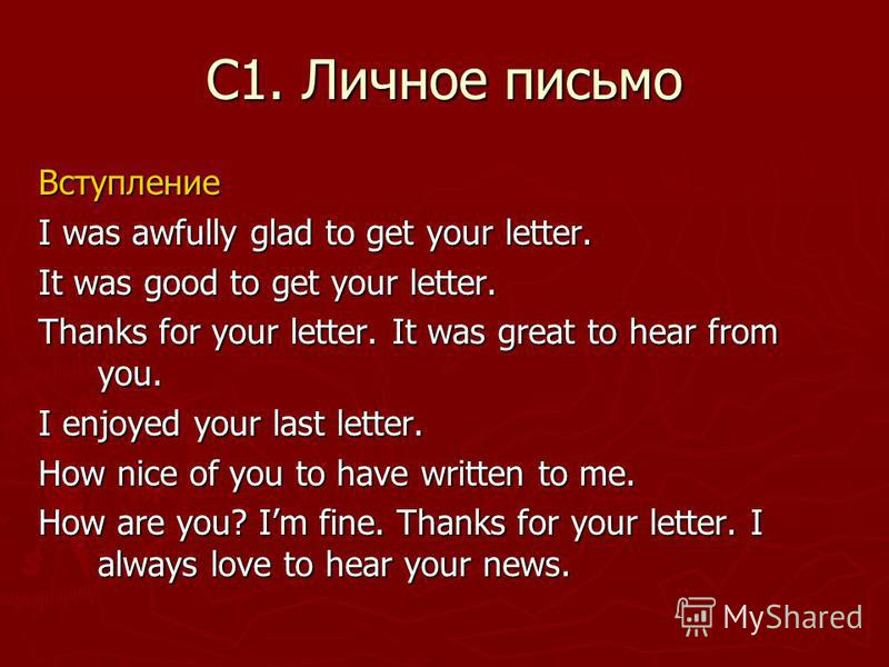 С1. Личное письмо Вступление I was awfully glad to get your letter. It was good to get your letter. Thanks for your letter. It was great to hear from you. I enjoyed your last letter. How nice of you to have written to me. How are you? Im fine. Thanks