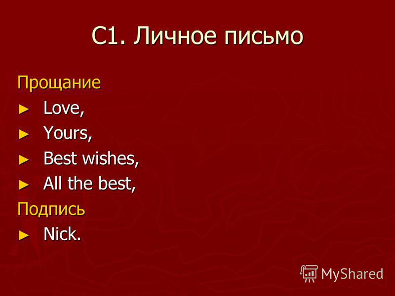 С1. Личное письмо Прощание Love, Love, Yours, Yours, Best wishes, Best wishes, All the best, All the best,Подпись Nick. Nick.