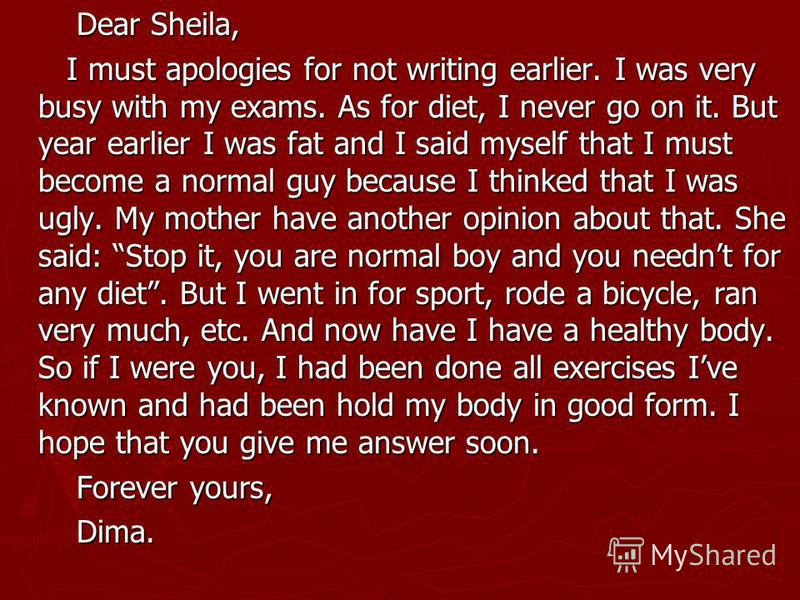 Dear Sheila, Dear Sheila, I must apologies for not writing earlier. I was very busy with my exams. As for diet, I never go on it. But year earlier I was fat and I said myself that I must become a normal guy because I thinked that I was ugly. My mothe