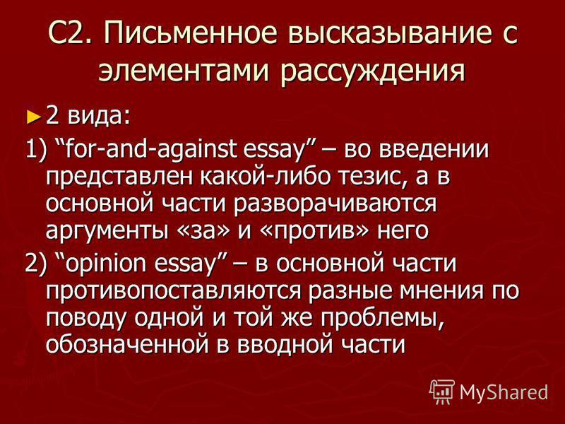 С2. Письменное высказывание с элементами рассуждения 2 вида: 2 вида: 1) for-and-against essay – во введении представлен какой-либо тезис, а в основной части разворачиваются аргументы «за» и «против» него 2) opinion essay – в основной части противопос