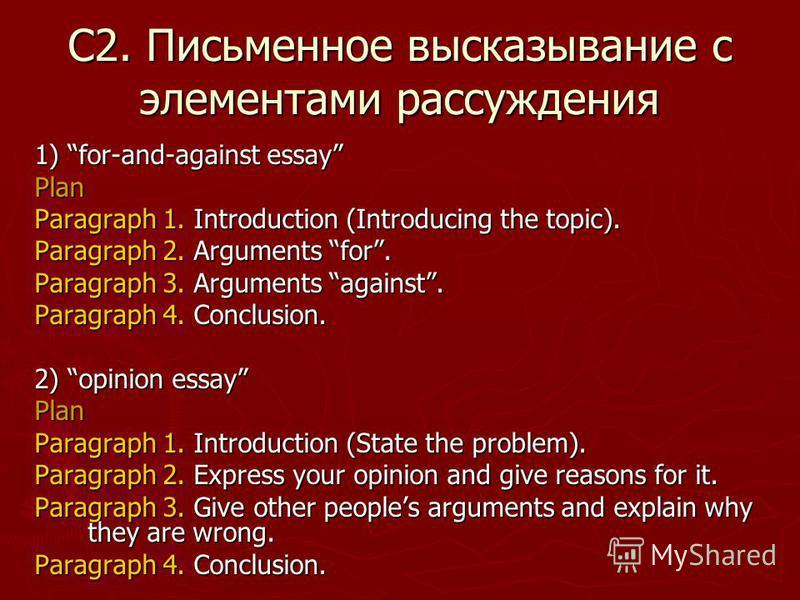 С2. Письменное высказывание с элементами рассуждения 1) for-and-against essay Plan Paragraph 1. Introduction (Introducing the topic). Paragraph 2. Arguments for. Paragraph 3. Arguments against. Paragraph 4. Conclusion. 2) opinion essay Plan Paragraph