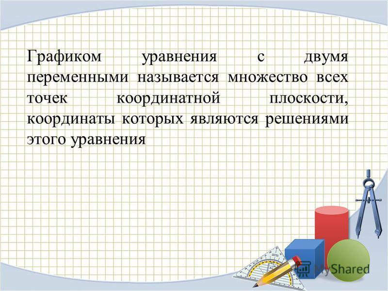 Графиком уравнения с двумя переменными называется множество всех точек координатной плоскости, координаты которых являются решениями этого уравнения