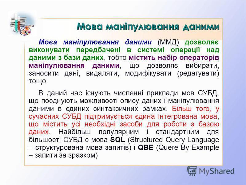 Мова маніпулювання даними (ММД) дозволяє виконувати передбачені в системі операції над даними з бази даних, тобто містить набір операторів маніпулювання даними, що дозволяє вибирати, заносити дані, видаляти, модифікувати (редагувати) тощо. В даний ча