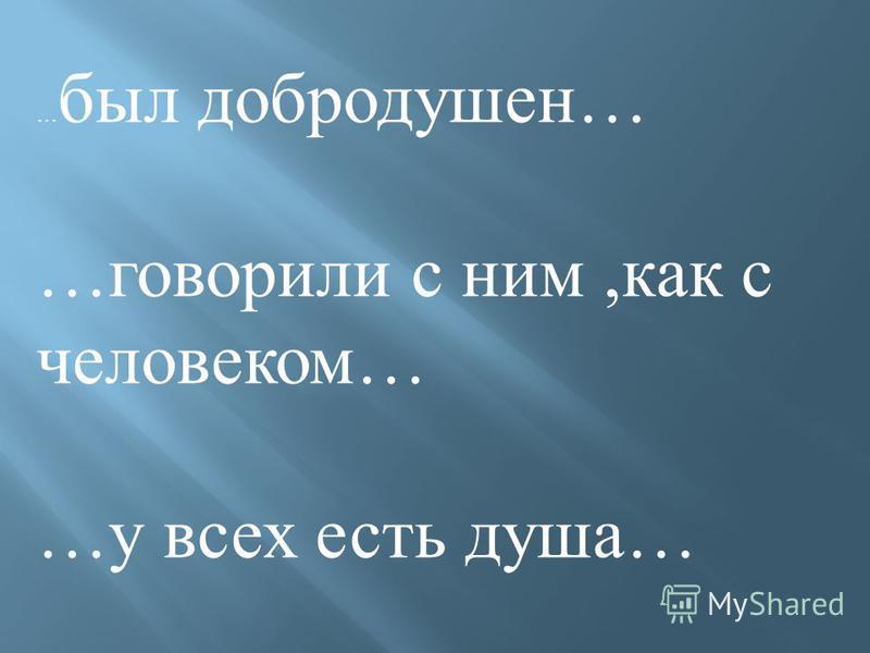 … был добродушен… …говорили с ним,как с человеком… …у всех есть душа…