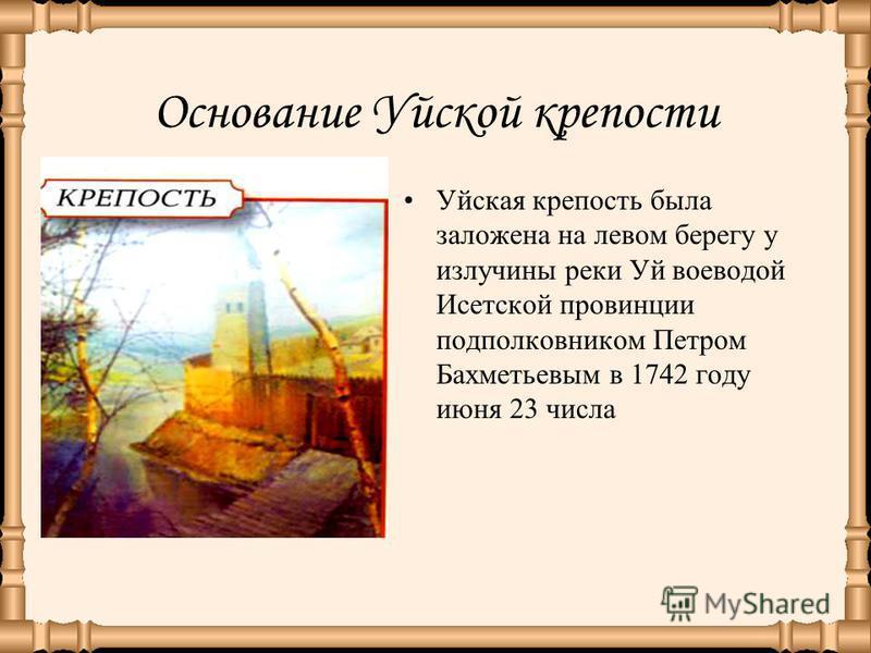 Основание Уйской крепости Уйская крепость была заложена на левом берегу у излучины реки Уй воеводой Исетской провинции подполковником Петром Бахметьевым в 1742 году июня 23 числа
