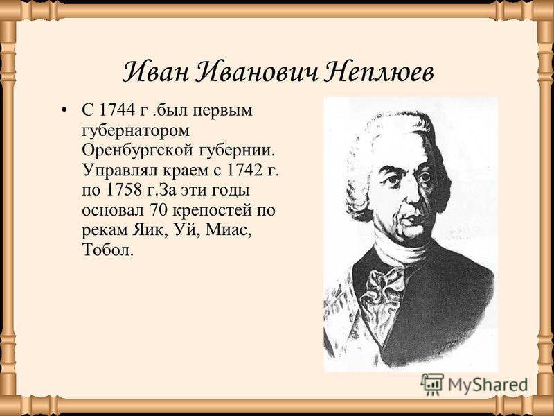 Иван Иванович Неплюев С 1744 г.был первым губернатором Оренбургской губернии. Управлял краем с 1742 г. по 1758 г.За эти годы основал 70 крепостей по рекам Яик, Уй, Миас, Тобол.