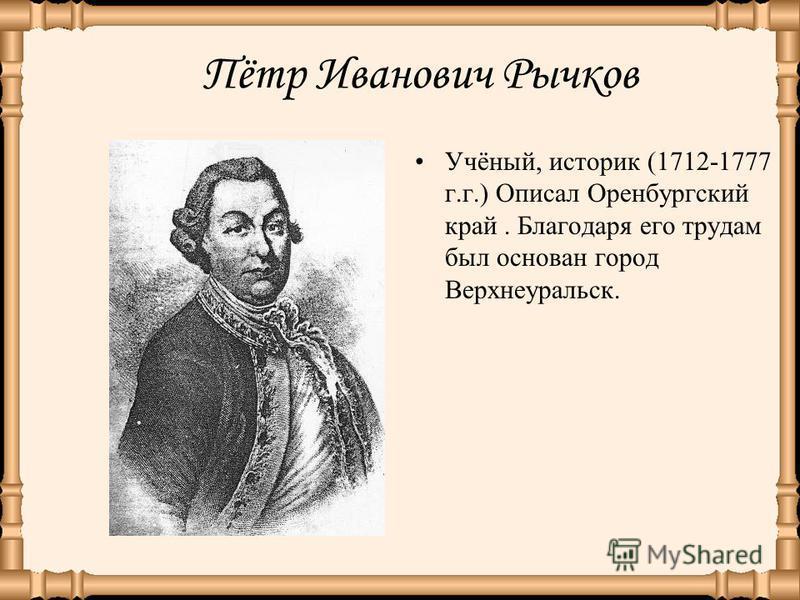 Пётр Иванович Рычков Учёный, историк (1712-1777 г.г.) Описал Оренбургский край. Благодаря его трудам был основан город Верхнеуральск.