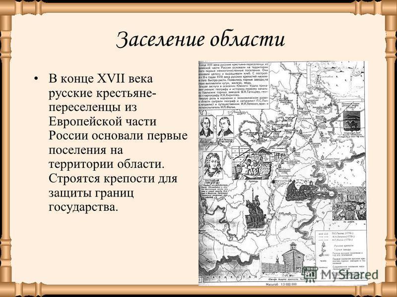 Заселение области В конце XVII века русские крестьяне- переселенцы из Европейской части России основали первые поселения на территории области. Строятся крепости для защиты границ государства.